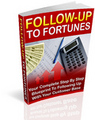 Follow-Up To Fortunes : Your Complete Step by Step BluePrint To Following Up Your Customer Base